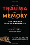 Trauma and Memory: Brain and Body in a Search for the Living Past: A Practical Guide for Understanding and Working with Traumatic Memory - Peter A. Levine Ph.D., Bessel A. van der Kolk M.D.