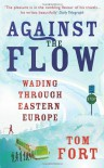 Against the Flow: Wading Through Eastern Europe - Tom Fort