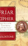 The Friar and the Cipher: Roger Bacon and the Unsolved Mystery of the Most Unusual Manuscript in the World - Lawrence Goldstone;Nancy Goldstone