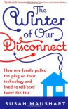 The Winter Of Our Disconnect: How One Family Pulled The Plug On Their Technology And Lived To Tell - Susan Maushart