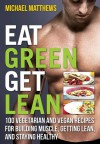 Eat Green Get Lean: 100 Vegetarian and Vegan Recipes for Building Muscle, Getting Lean and Staying Healthy - Michael Matthews