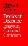Tropics of Discourse: Essays in Cultural Criticism - Hayden White