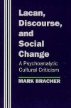 Lacan, Discourse, and Social Change: A Psychoanalytic Cultural Criticism - Mark Bracher