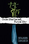 Once Shattered, Twice Shy - Benjamin Dahlbeck