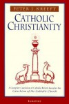 Catholic Christianity: A Complete Catechism of Catholic Beliefs Based on the Catechism of the Catholic Church - Peter Kreeft