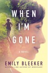 When I'm Gone: A Novel - Emily Bleeker