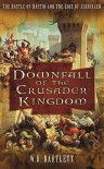 Downfall of the Crusader Kingdom: The Battle of Hattin and the Loss of Jerusalem - W.B. Bartlett