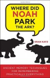 Where Did Noah Park the Ark?: Ancient Memory Techniques for Remembering Practically Anything - Eran Katz