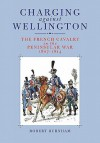 Charging Against Wellington: The French Cavalry in the Peninsular War, 1807-1814 - Robert  Burnham