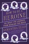 How to Be a Heroine: Or, What I've Learned from Reading too Much (Vintage Original) - Samantha Ellis