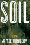 Soil: A Novel - Jamie Kornegay