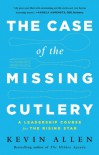 The Case of the Missing Cutlery: A Leadership Course for the Rising Star - Kevin Allen