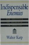 Indispensable Enemies: The Politics of Misrule in America - Walter Karp