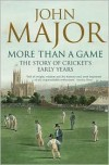 More Than a Game: The Story of Cricket's Early Years - John Major