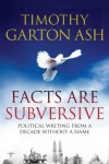 Facts Are Subversive: Political Writing From A Decade Without A Name - Timothy Garton Ash