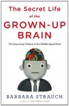 The Secret Life of the Grown-up Brain: The Surprising Talents of the Middle-Aged Mind - Barbara Strauch