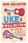 The Uke of Wallington: One Man and his Ukulele round Britain - Mark Wallington