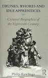 Drunks, Whores and Idle Apprentices: Criminal Biographies of the Eighteenth Century - Philip Rawlings