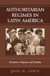 Authoritarian Regimes in Latin America: Dictators, Despots, and Tyrants (Jaguar Books on Latin America) - Paul H. Lewis