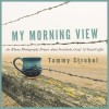 My Morning View: An iPhone Photography Project about Gratitude, Grief & Good Coffee - Tammy Strobel
