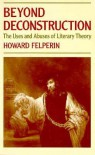 Beyond Deconstruction: The Uses and Abuses of Literary Theory - Howard Felperin