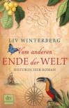 Vom anderen Ende der Welt: Historischer Roman - Liv Winterberg