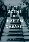 The Scene of Harlem Cabaret: Race, Sexuality, Performance - Shane Vogel