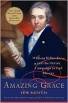 Amazing Grace: William Wilberforce and the Heroic Campaign to End Slavery - Eric Metaxas