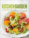 Kitchen Garden Cookbook: Celebrating the homegrown & homemade - Jeanne Kelley