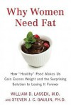 "Why Women Need Fat: How ""Healthy"" Food Makes Us Gain Excess Weight and the Surprising Solution to Losing It Forever - William D. Lassek, Steven J.C. Gaulin"