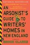 An Arsonist's Guide to Writers' Homes in New England - Brock Clarke