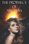 The Prophecy of Arcadia: 1 (Arcadian Wars) - M. H. Soars
