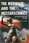 The Mermaid and the Messerschmitt: War Through a Woman's Eyes 1939-1940 - Rulka Langer