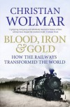 Blood, Iron and Gold: How the Railways Transformed the World - Christian Wolmar