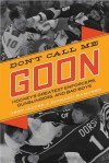 Don't Call Me Goon: Hockey's Greatest Enforcers, Gunslingers, and Bad Boys - Greg Oliver, Richard Kamchen