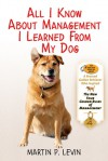 All I Know About Management I Learned from My Dog: The Real Story of Angel, a Rescued Golden Retriever, Who Inspired the New Four Golden Rules of Management - Martin  Levin