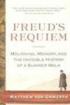 Freud's Requiem: Mourning, Memory, and the Invisible History of a Summer Walk - Matthew Von Unwerth