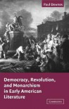 Democracy, Revolution, and Monarchism in Early American Literature - Paul Downes