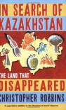 In Search of Kazakhstan: The Land that Disappeared - Christopher Robbins