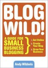 Blogwild!: A Guide for Small Business Blogging - Andy Wibbels