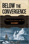 Below the Convergence: Voyages Toward Antarctica, 1699-1839 - Alan Gurney