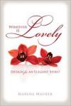 Whatever Is Lovely: Design for an Elegant Spirit - Marsha Maurer