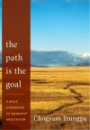 The Path Is the Goal: A Basic Handbook of Buddhist Meditation - Chögyam Trungpa