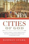 Cities of God: The Real Story of How Christianity Became an Urban Movement and Conquered Rome - Rodney Stark