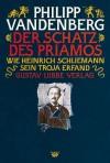 Der Schatz des Priamos. Wie Heinrich Schliemann sein Troja erfand - Philipp Vandenberg