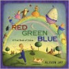 Red, Green, Blue: A First Book of Colors - Alison Jay
