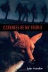 Darkness, Be My Friend (The Tomorrow Series, Book 4) - John Marsden