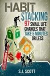 Habit Stacking: 97 Small Life Changes That Take Five Minutes or Less - S.J. Patterson