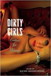 Dirty Girls: Erotica for Women - Rachel Kramer Bussel, Sofia Quintero, Carol Queen, Tsaurah Litzky, Gina de Vries, Madelynne Ellis, Alison Tyler, Saskia Walker, Marilyn Jaye Lewis, Gwen Masters, Shanna Germain, Teresa Noelle Roberts, Catherine Lundoff, Kate Dominic, Sage Vivant, Donna George Storey, And