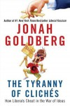 The Tyranny of Clichés: How Liberals Cheat in the War of Ideas - Jonah Goldberg